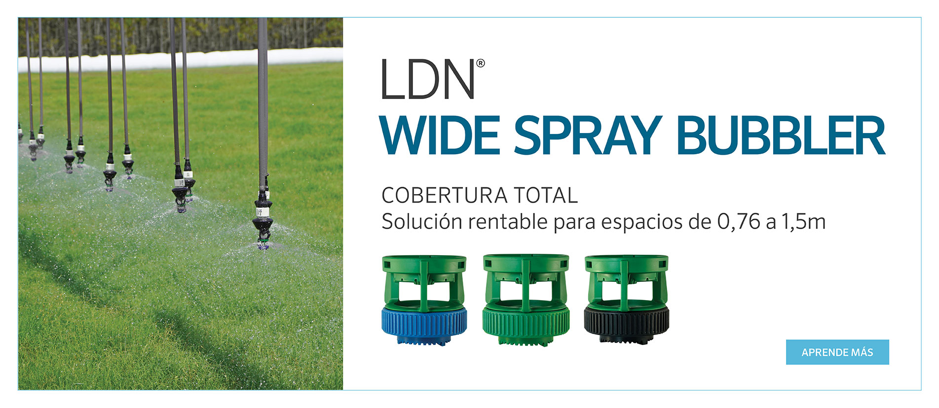 LDN® Wide Spray Bubbler: solución de cobertura total para un espaciado de 0,76 y 1,5 m